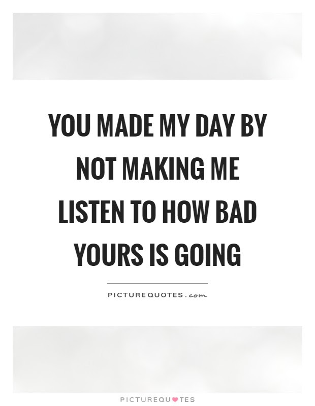 You Made My Day By Not Making Me Listen To How Bad Yours Is Going
