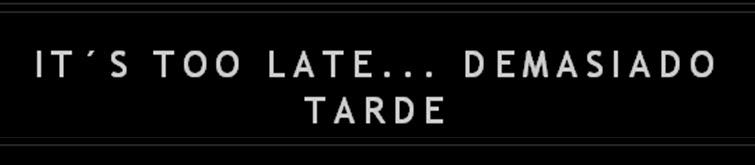 It's too late... Demasiado tarde