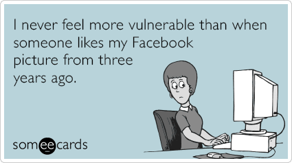 Funny Confession Ecard: I never feel more vulnerable than when someone likes my Facebook picture from three years ago.