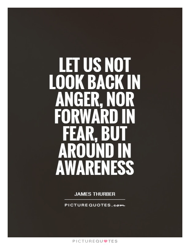 Let Us Not Look Back In Anger Nor Forward In Fear But Around