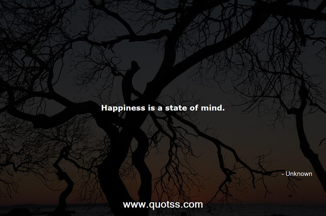Happiness Is A State Of Mind Unknown Unknown Quotes