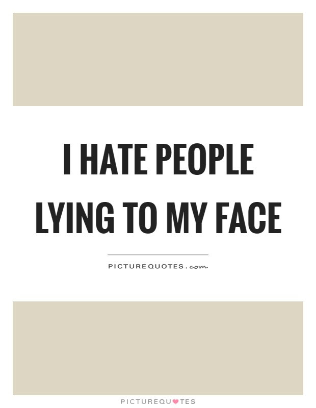 I Hate People Lying To My Face Picture Quotes