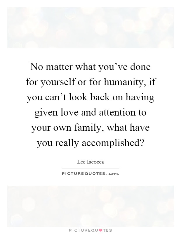 No Matter What Youve Done For Yourself Or For Humanity If You