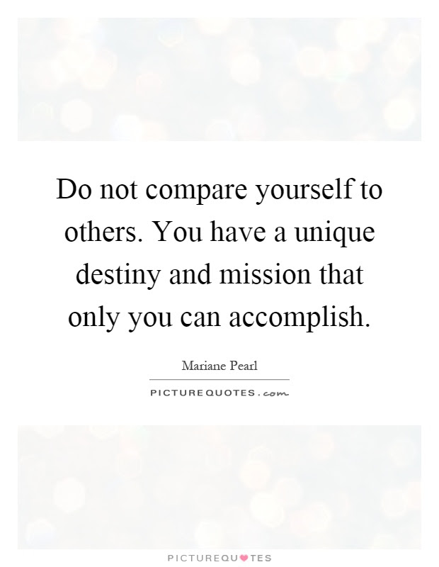 Do Not Compare Yourself To Others You Have A Unique Destiny And