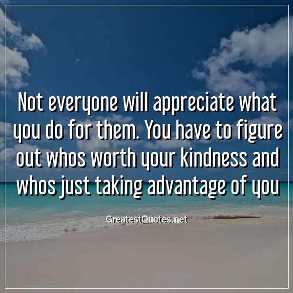 Not Everyone Will Appreciate What You Do For Them You Have To
