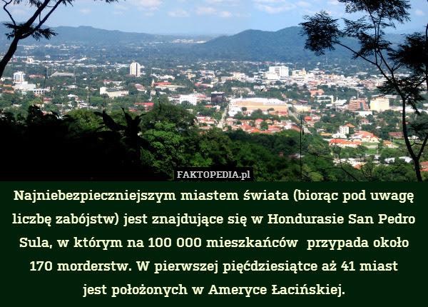 Najniebezpieczniejszym miastem – Najniebezpieczniejszym miastem świata (biorąc pod uwagę liczbę zabójstw) jest znajdujące się w Hondurasie San Pedro Sula, w którym na 100 000 mieszkańców  przypada około 170 morderstw. W pierwszej pięćdziesiątce aż 41 miast jest położonych w Ameryce Łacińskiej.