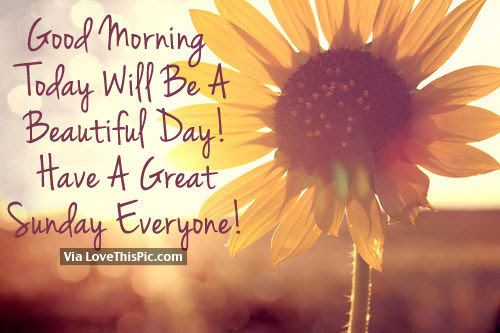 Good Morning Today Will Be A Beautiful Day Have A Great Sunday