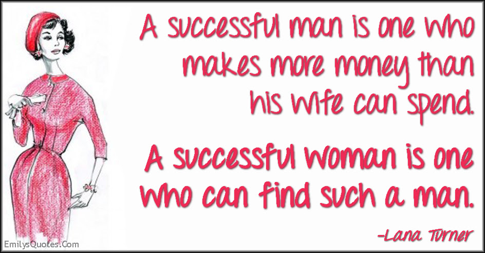 A Successful Man Is One Who Makes More Money Than His Wife Can Spend