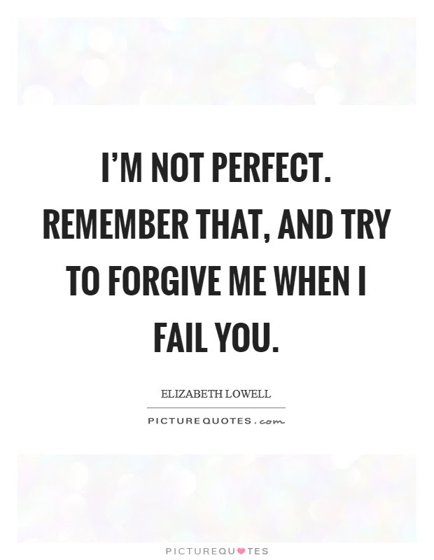 Im Not Perfect Remember That And Try To Forgive Me When I