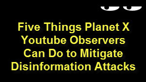 Five Things Planet X Youtube Observers Can Do to Mitigate Disinformation Attacks