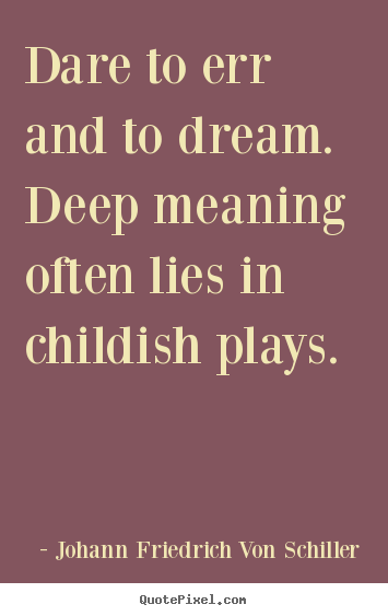 Dare To Err And To Dream Deep Meaning Often Lies In Childish Plays