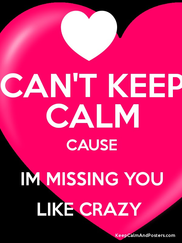Cant Keep Calm Cause Im Missing You Like Crazy Keep Calm And