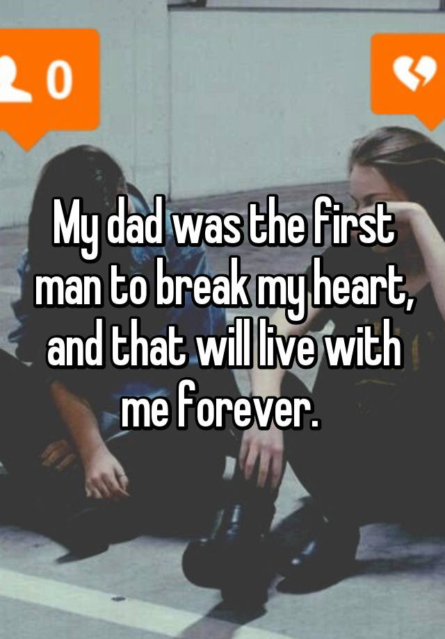 My Dad Was The First Man To Break My Heart And That Will Live With