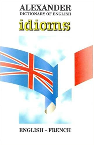 Alexander Dictionary of Englus Idioms, English-French