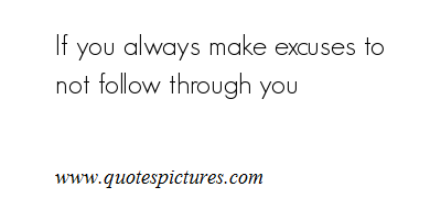 If You Always Make Excuses To Not Follow Through You