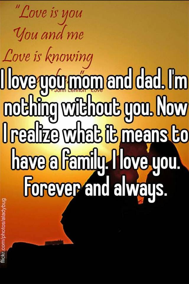 I Love You Mom And Dad Im Nothing Without You Now I Realize What