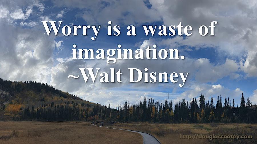 Worry is a waste of imagination. ~Walt Disney