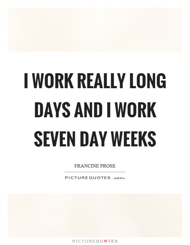 I Work Really Long Days And I Work Seven Day Weeks Picture Quotes