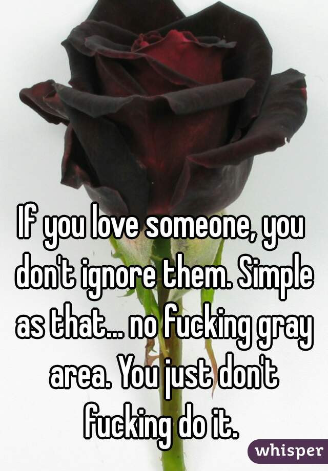 If You Love Someone You Dont Ignore Them Simple As That No