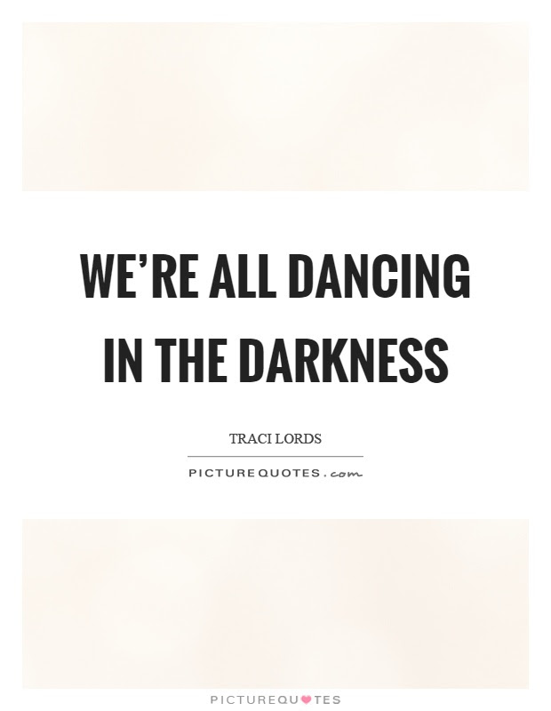 Were All Dancing In The Darkness Picture Quotes
