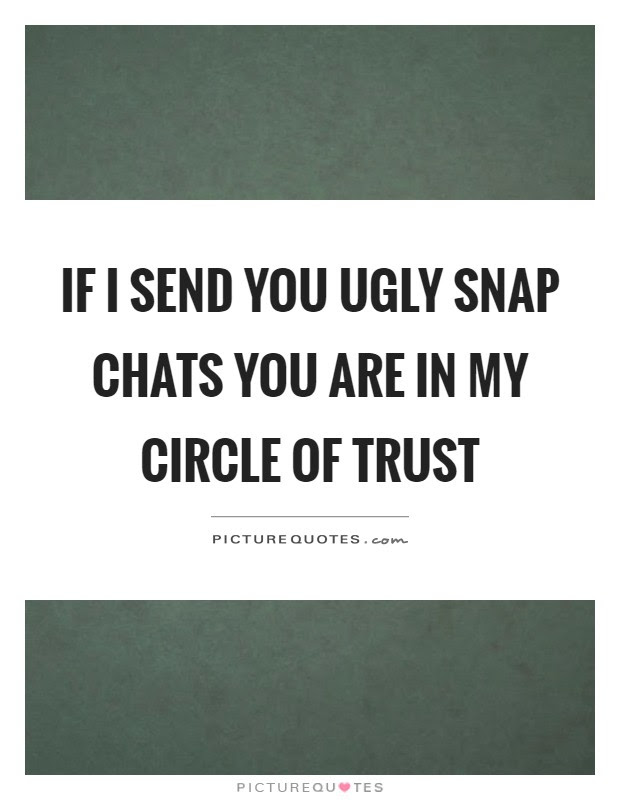 If I Send You Ugly Snap Chats You Are In My Circle Of Trust