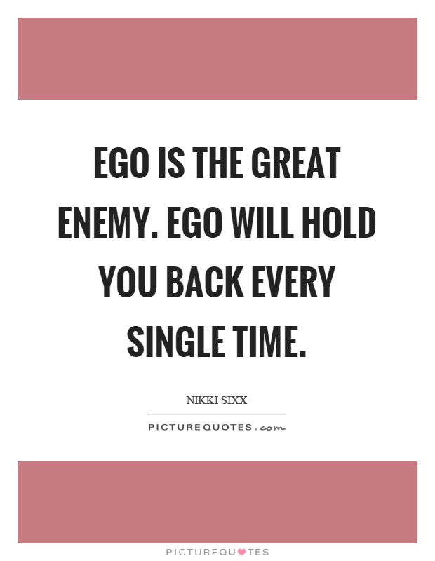 Ego Is The Great Enemy Ego Will Hold You Back Every Single Time