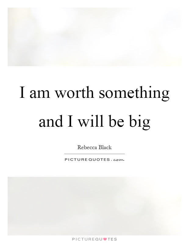 I Am Worth Something And I Will Be Big Picture Quotes