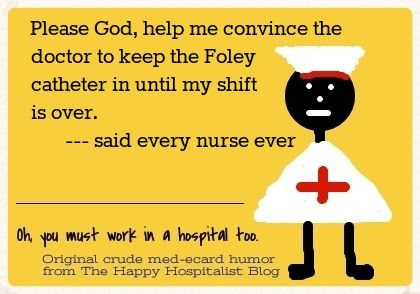 Please God, help me convince the doctor to keep the Foley catheter in until my shift is over said every nurse ever ecard humor photo