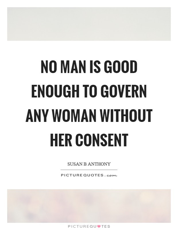 No Man Is Good Enough To Govern Any Woman Without Her Consent
