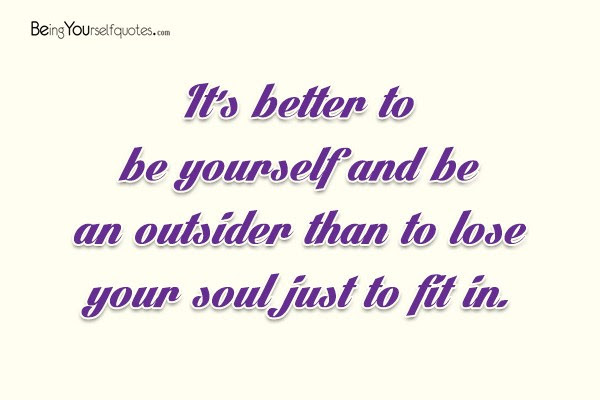 Its Better To Be Yourself And Be An Outsider Than To Lose Your Soul