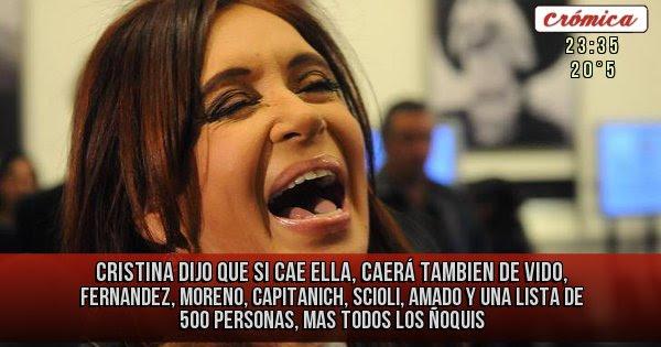 Cristina dijo que si cae Ella, caerá tambien De vido, Fernandez, Moreno, Capitanich, Scioli, Amado y una lista de 500 personas, mas todos los ñoquis