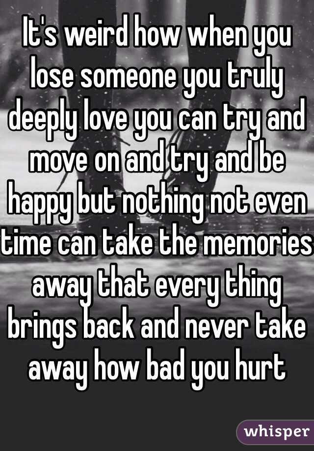 Its Weird How When You Lose Someone You Truly Deeply Love You Can