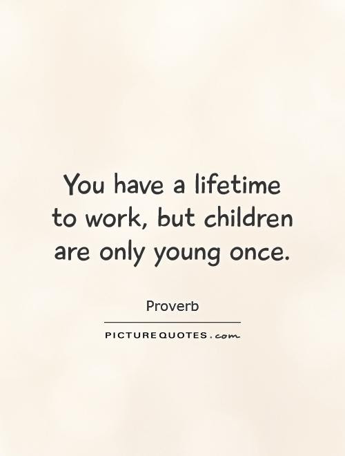 You Have A Lifetime To Work But Children Are Only Young Once