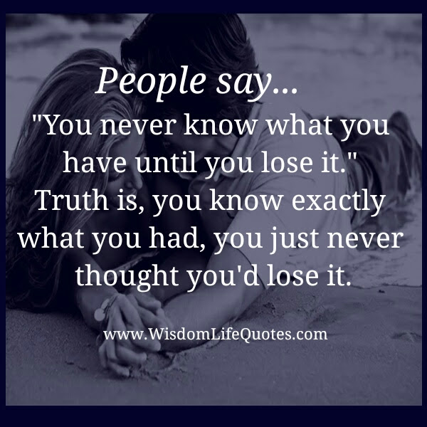 You Never Know What You Have Until You Lose It Wisdom Life Quotes
