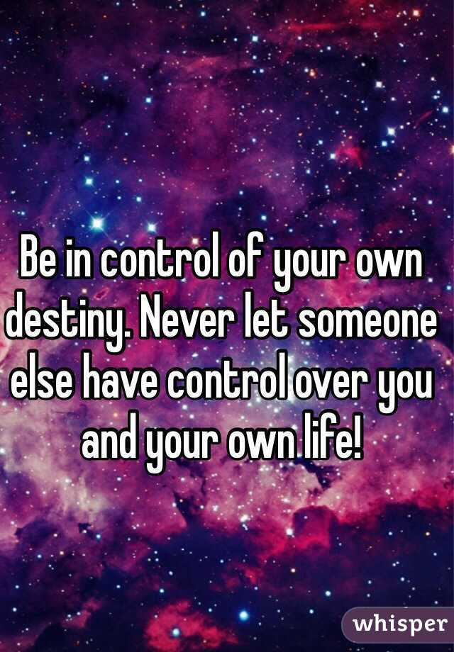Be In Control Of Your Own Destiny Never Let Someone Else Have