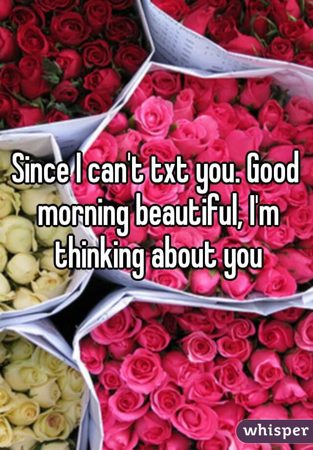 Since I Cant Txt You Good Morning Beautiful Im Thinking About You