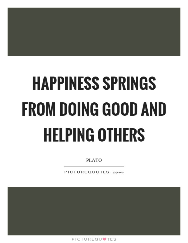 Happiness Springs From Doing Good And Helping Others Picture Quotes
