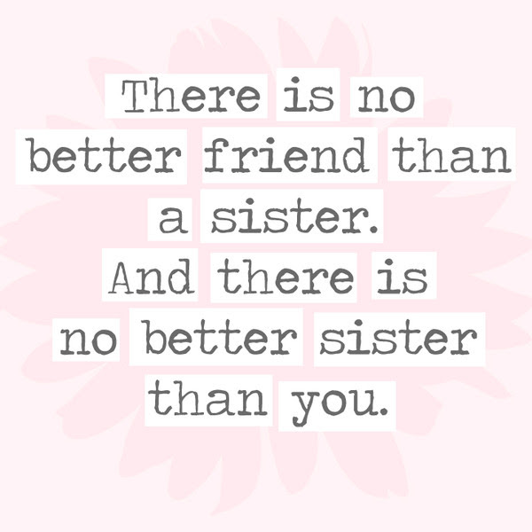 There Is No Better Friend Than A Sister And There Is No Better