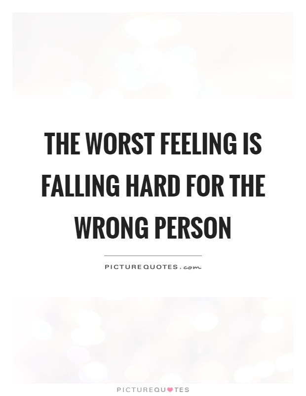 The Worst Feeling Is Falling Hard For The Wrong Person Picture Quotes