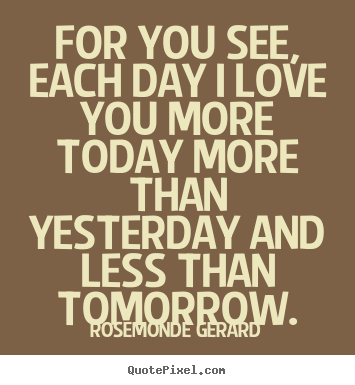 Rosemonde Gerard Picture Quotes For You See Each Day I Love You