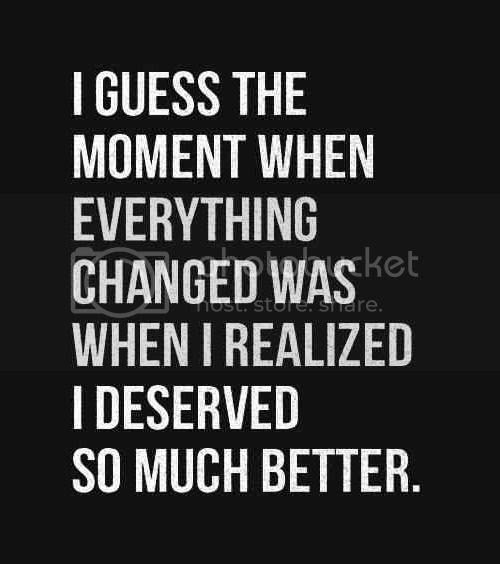 LE LOVE BLOG LOVE QUOTE I GUESS THE MOMENT WHEN EVERYTHING CHANGED WAS WHEN I REALIZED WHAT I DESERVED edit photo LELOVEBLOGLOVEQUOTEIGUESSTHEMOMENTWHENEVERYTHINGCHANGEDWASWHENIREALIZEDWHATIDESERVEDedit_zps23bc2812.jpg