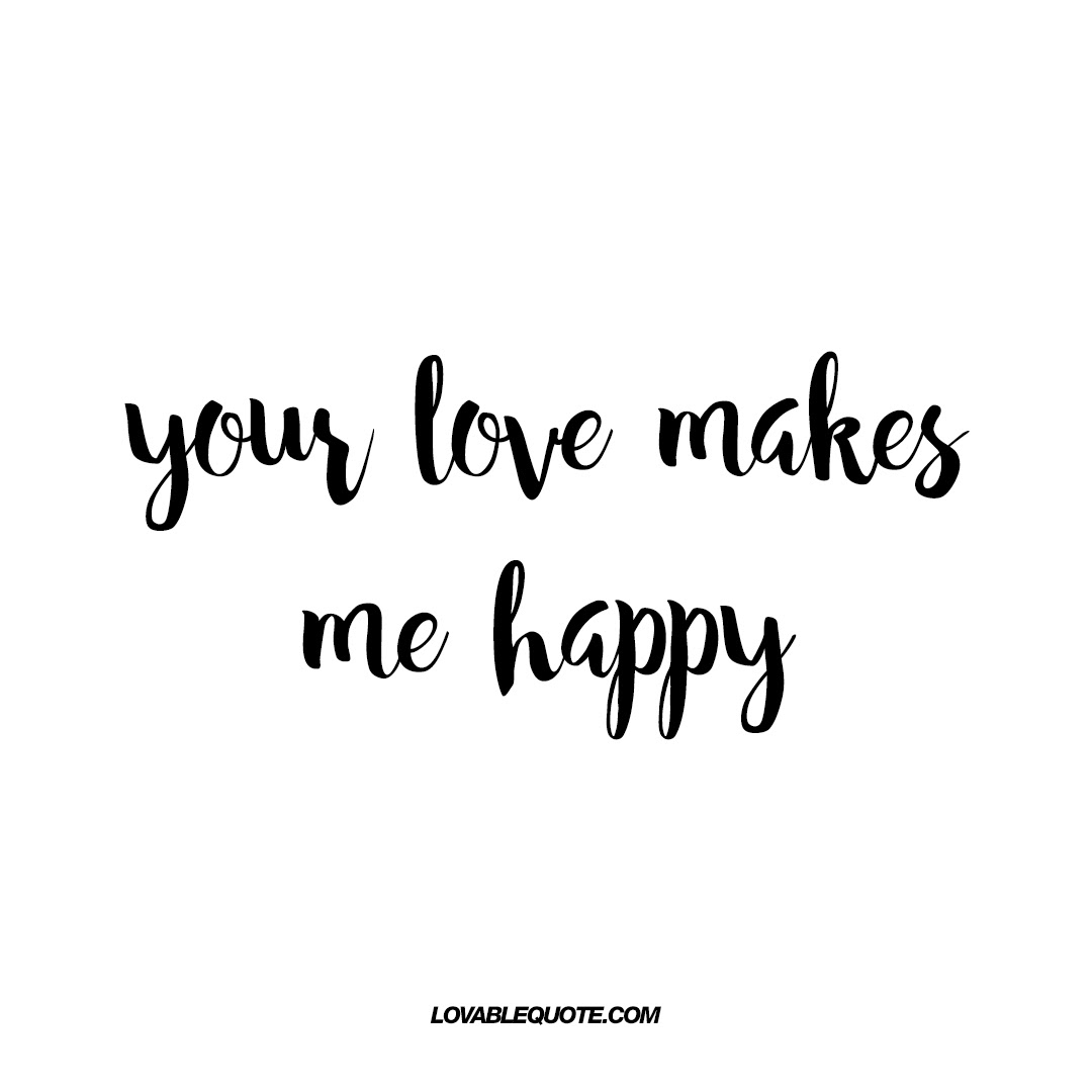 Your Love Makes Me Happy Lovable Quotes About Being Happy