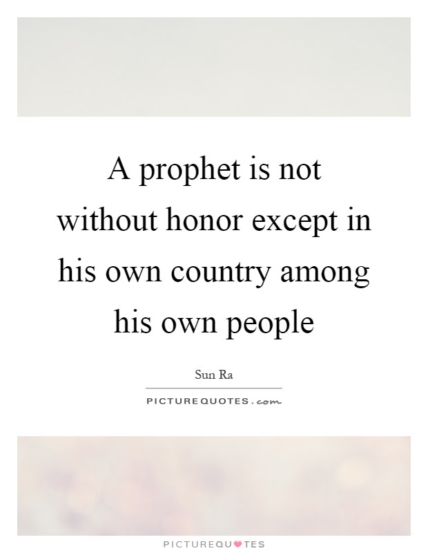 A Prophet Is Not Without Honor Except In His Own Country Among