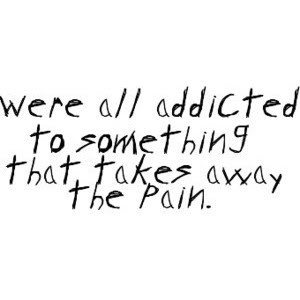 Addicted To Something That Takes Away The Pain Pictures Photos And