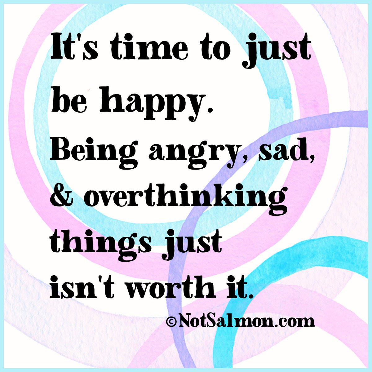 Its Time To Just Be Happy Being Angry Sad Overthinking Things