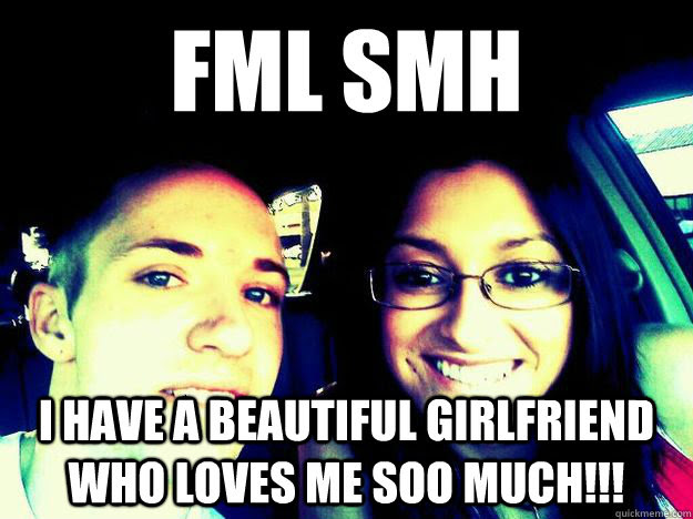 Fml Smh I Have A Beautiful Girlfriend Who Loves Me Soo Much