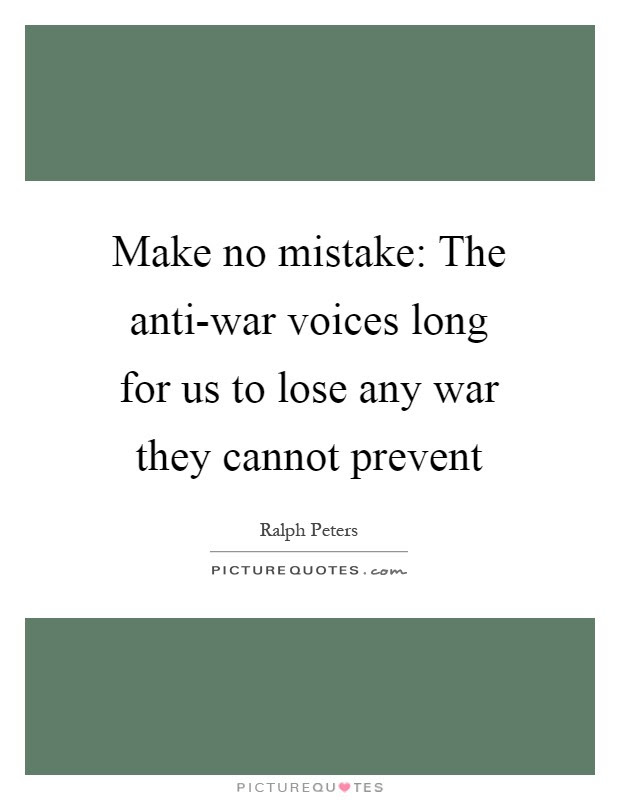 Make no mistake: The anti-war voices long for us to lose any war they cannot prevent Picture Quote #1