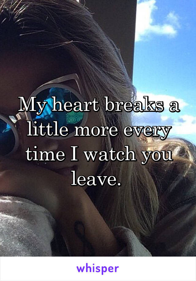 My Heart Breaks A Little More Every Time I Watch You Leave