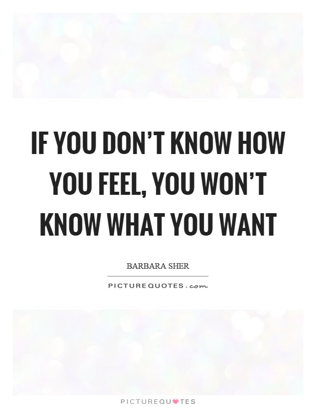 If You Dont Know How You Feel You Wont Know What You Want