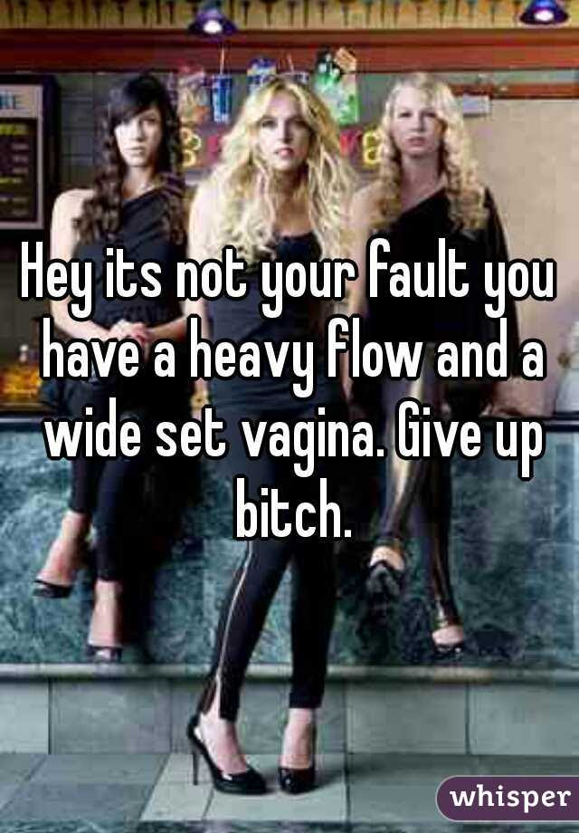 Hey Its Not Your Fault You Have A Heavy Flow And A Wide Set Vagina Give